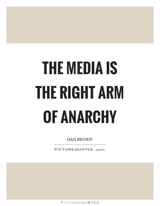 The media is the right arm of anarchy Picture Quote #1