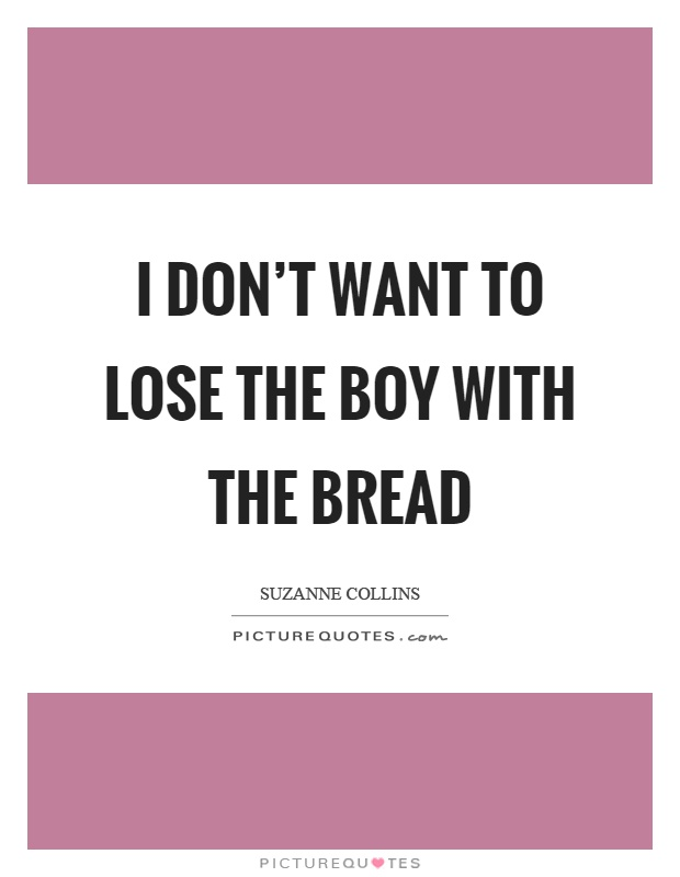 I don't want to lose the boy with the bread Picture Quote #1