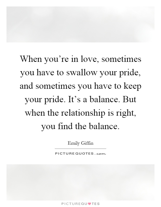 When you're in love, sometimes you have to swallow your pride, and sometimes you have to keep your pride. It's a balance. But when the relationship is right, you find the balance Picture Quote #1