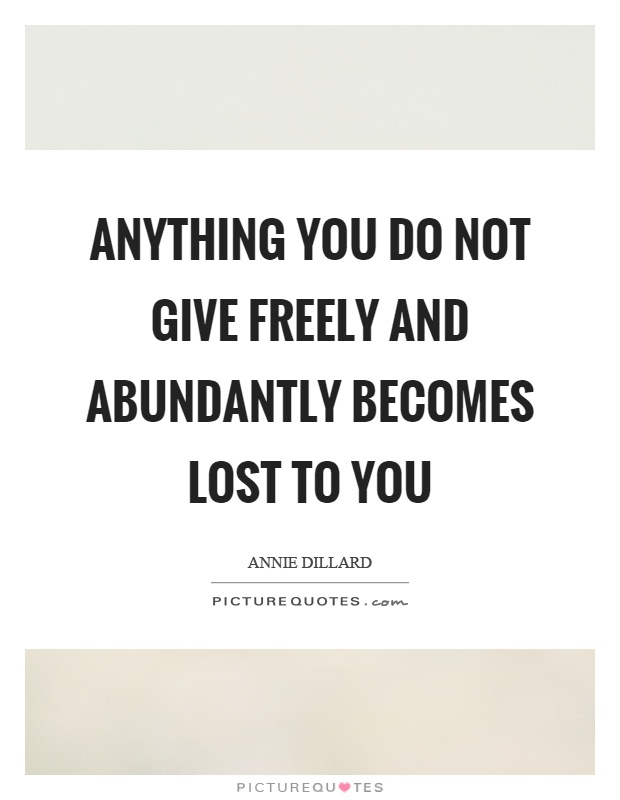 Anything you do not give freely and abundantly becomes lost to you Picture Quote #1