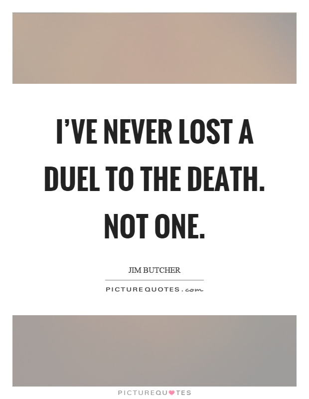 I've never lost a duel to the death. Not one Picture Quote #1
