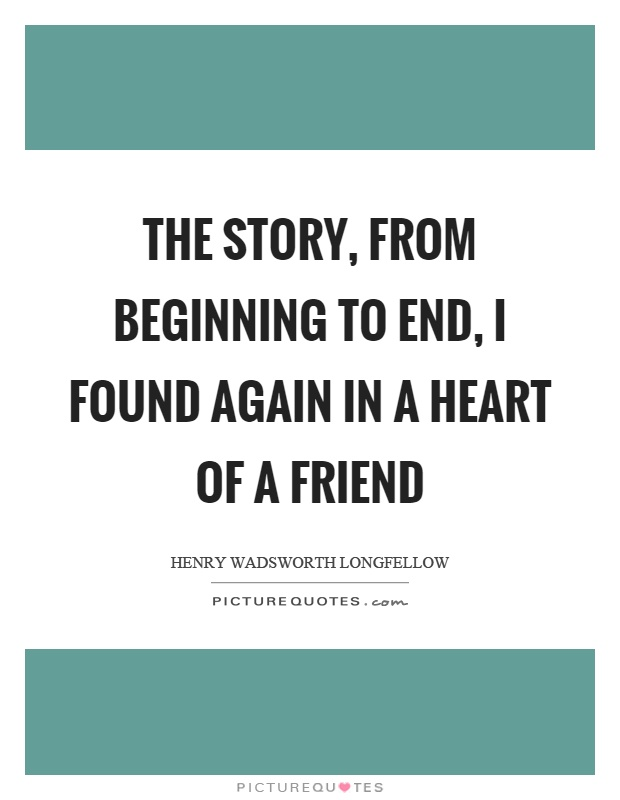 The story, from beginning to end, I found again in a heart of a friend Picture Quote #1