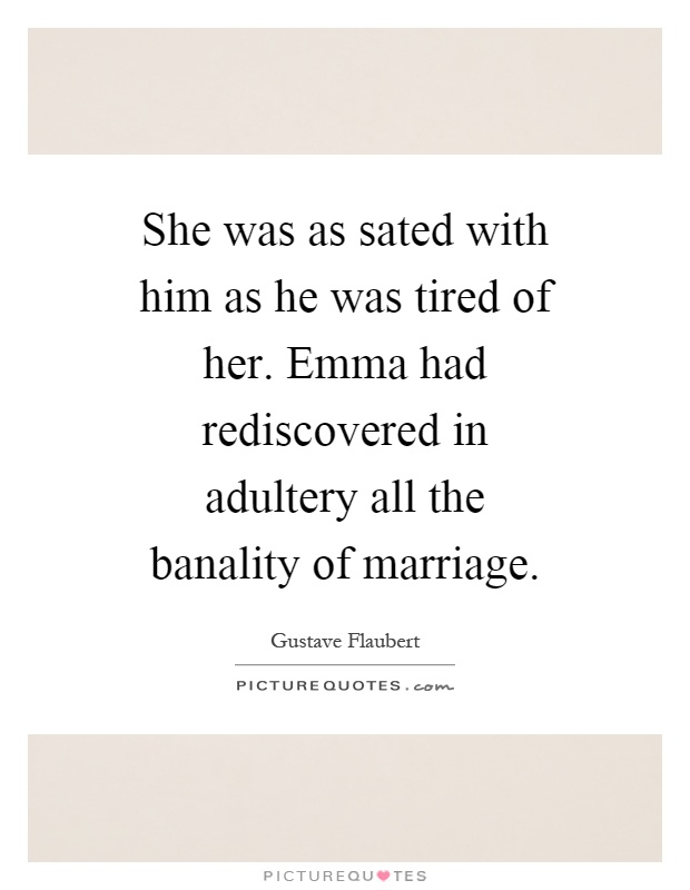 She was as sated with him as he was tired of her. Emma had rediscovered in adultery all the banality of marriage Picture Quote #1