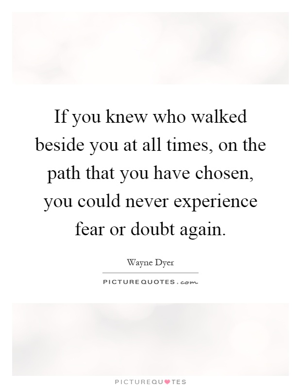 If you knew who walked beside you at all times, on the path that you have chosen, you could never experience fear or doubt again Picture Quote #1