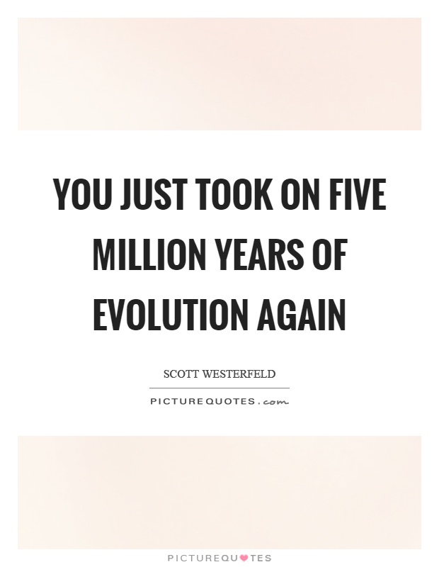 You just took on five million years of evolution again Picture Quote #1