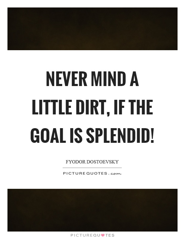 Never mind a little dirt, if the goal is splendid! Picture Quote #1