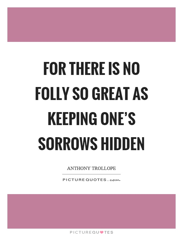 For there is no folly so great as keeping one's sorrows hidden Picture Quote #1