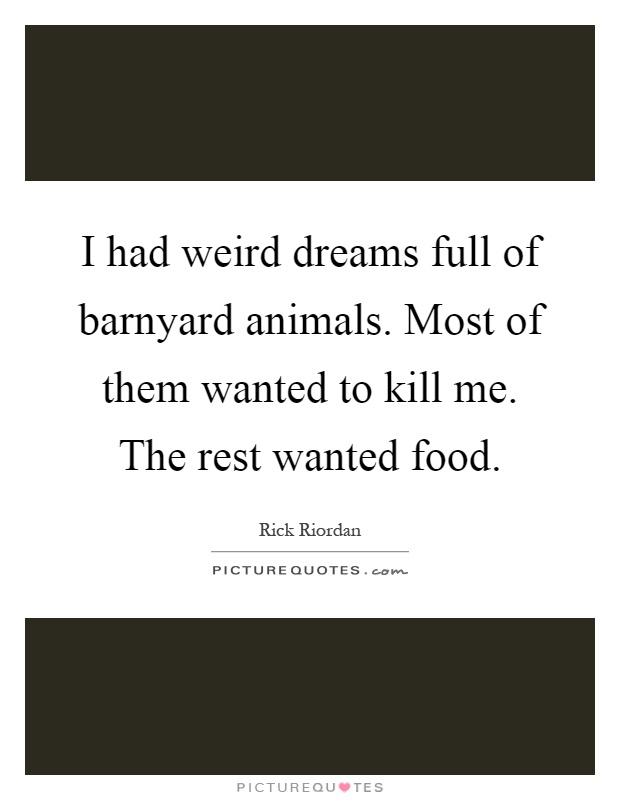 I had weird dreams full of barnyard animals. Most of them wanted to kill me. The rest wanted food Picture Quote #1