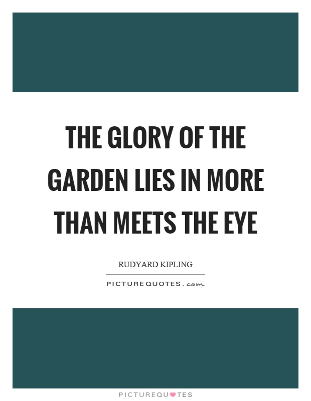 The glory of the garden lies in more than meets the eye Picture Quote #1