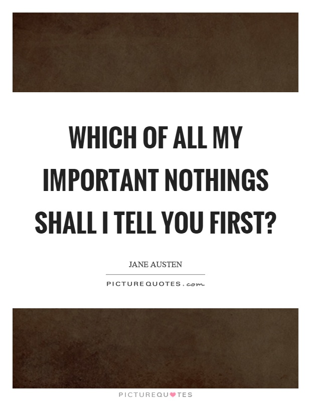 Which of all my important nothings shall I tell you first? Picture Quote #1