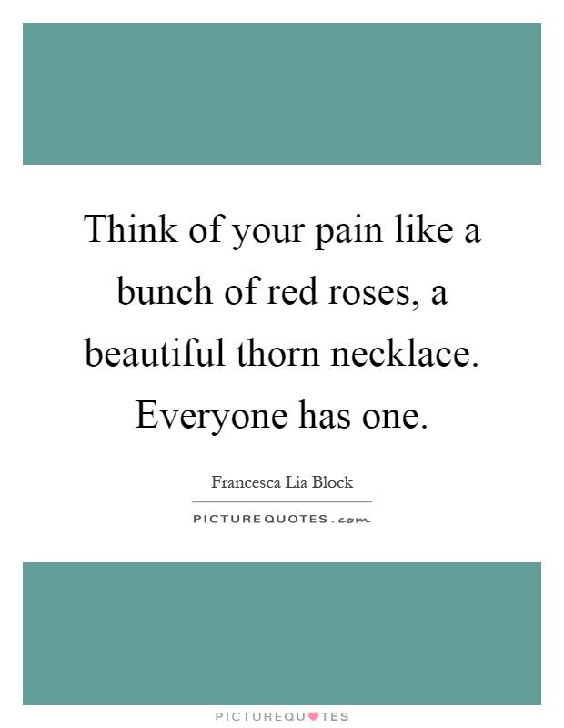 Think of your pain like a bunch of red roses, a beautiful thorn necklace. Everyone has one Picture Quote #1