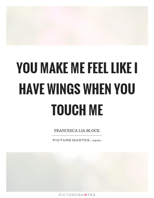 You make me feel like I have wings when you touch me Picture Quote #1