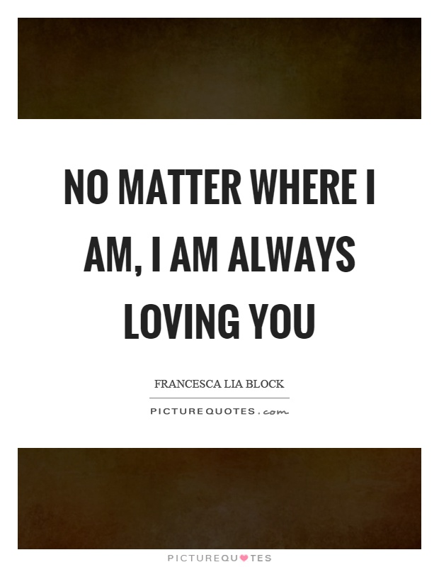 No Matter Where I Am I Am Always Loving You Picture Quote