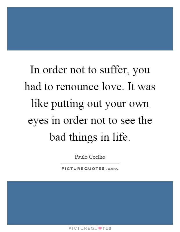 In order not to suffer, you had to renounce love. It was like putting out your own eyes in order not to see the bad things in life Picture Quote #1