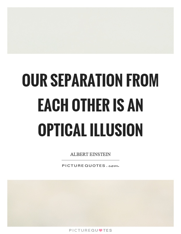Our separation from each other is an optical illusion Picture Quote #1