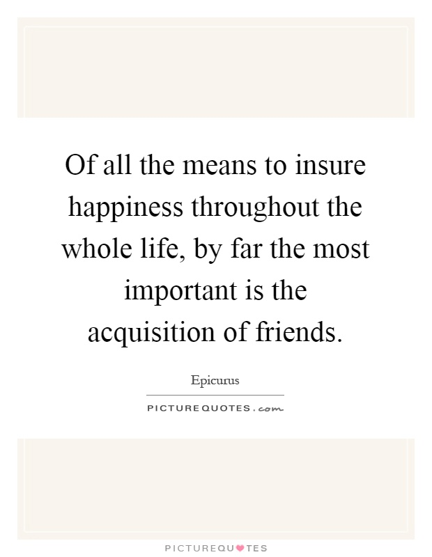 Of all the means to insure happiness throughout the whole life, by far the most important is the acquisition of friends Picture Quote #1