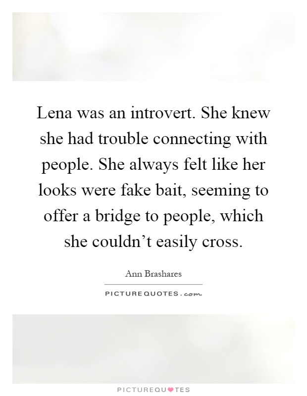 Lena was an introvert. She knew she had trouble connecting with people. She always felt like her looks were fake bait, seeming to offer a bridge to people, which she couldn't easily cross Picture Quote #1