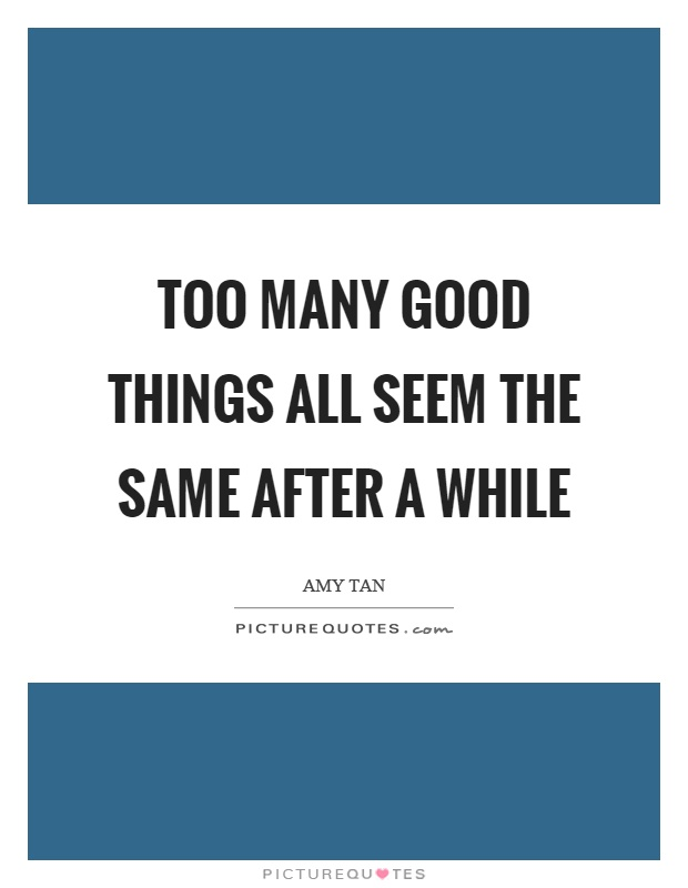 Too many good things all seem the same after a while Picture Quote #1