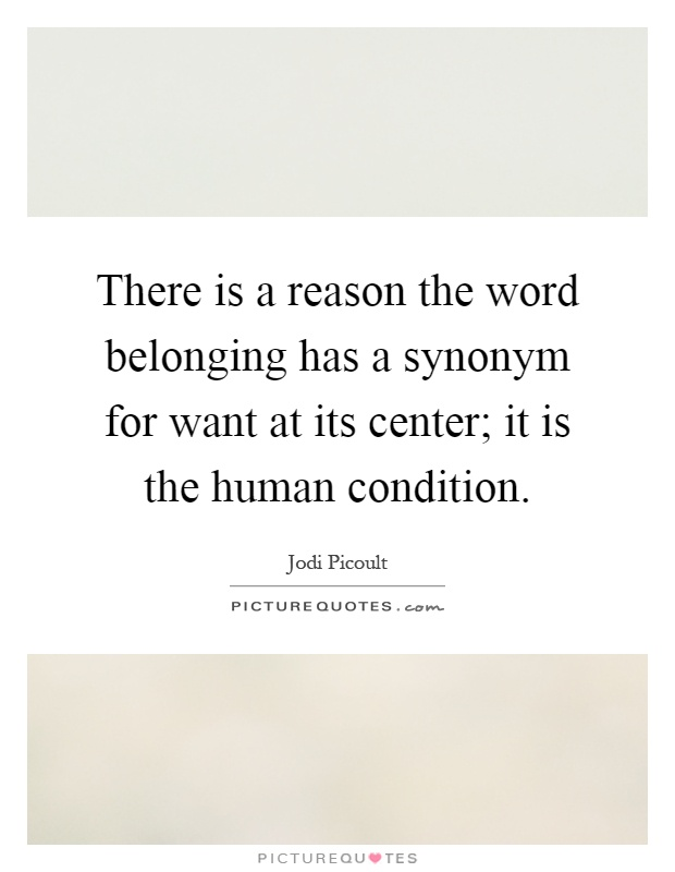 There is a reason the word belonging has a synonym for want at its center; it is the human condition Picture Quote #1