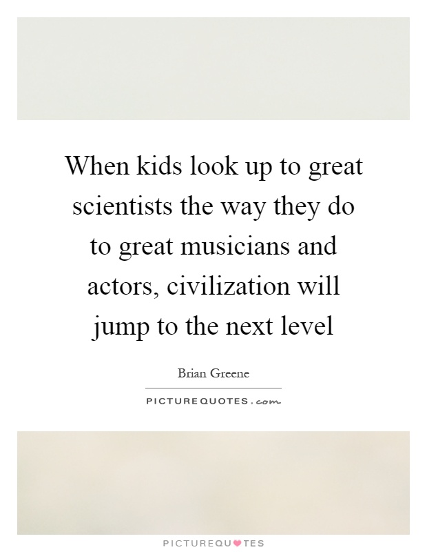 When kids look up to great scientists the way they do to great musicians and actors, civilization will jump to the next level Picture Quote #1