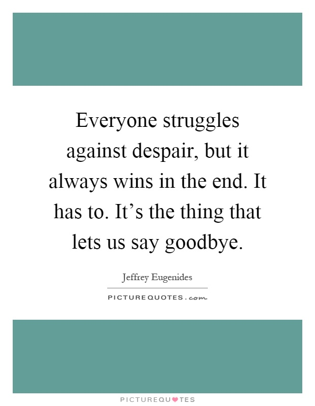 Everyone struggles against despair, but it always wins in the end. It has to. It's the thing that lets us say goodbye Picture Quote #1