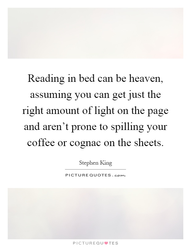 Reading in bed can be heaven, assuming you can get just the right amount of light on the page and aren't prone to spilling your coffee or cognac on the sheets Picture Quote #1