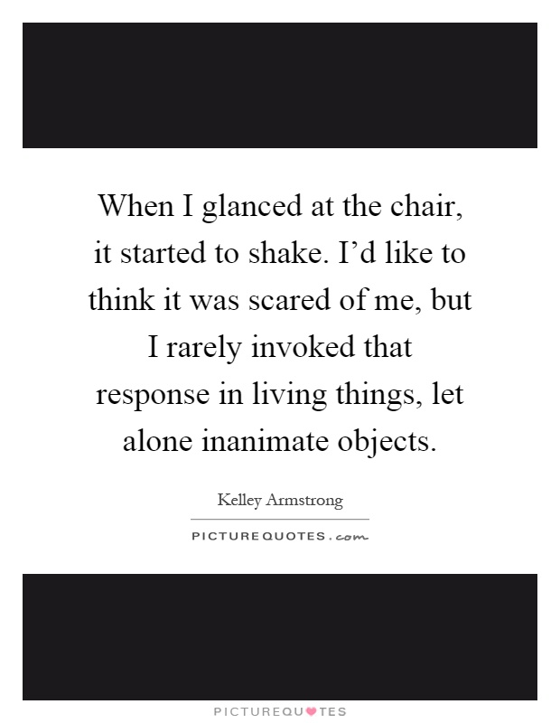 When I glanced at the chair, it started to shake. I'd like to think it was scared of me, but I rarely invoked that response in living things, let alone inanimate objects Picture Quote #1