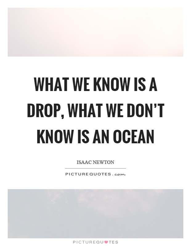 What We Know Is A Drop, What We Don't Know Is An Ocean