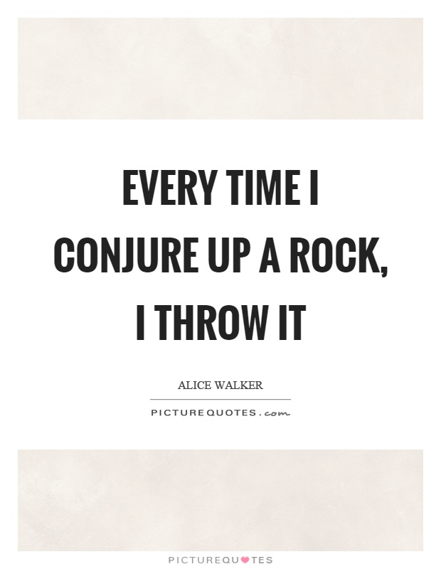 Every time I conjure up a rock, I throw it Picture Quote #1