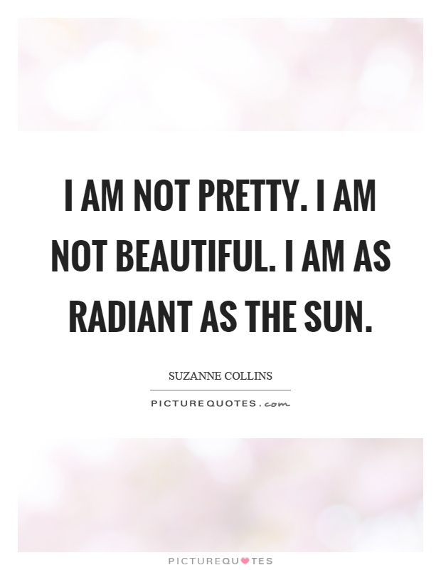 I am not pretty. I am not beautiful. I am as radiant as the sun Picture Quote #1