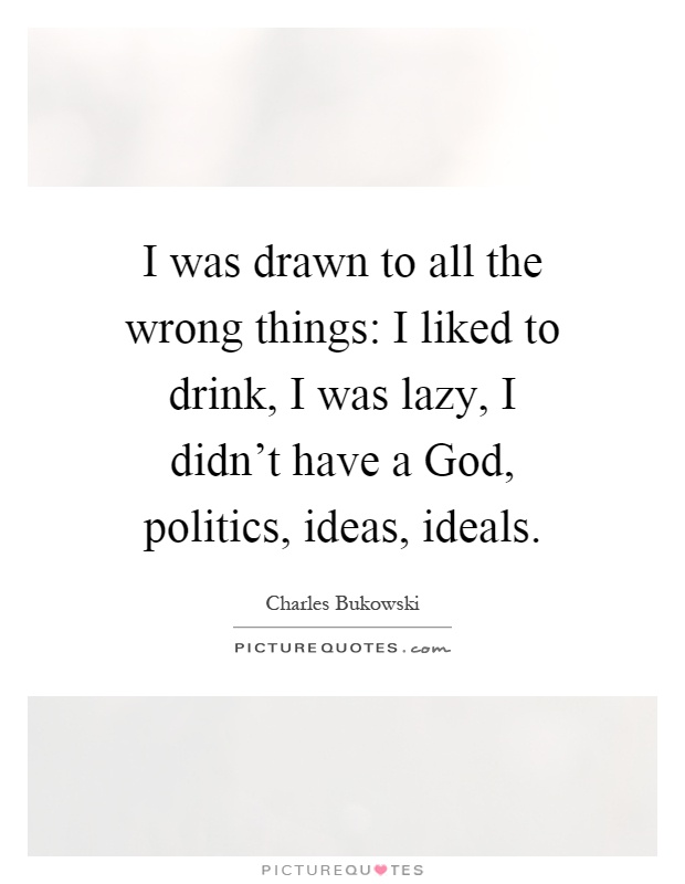 I was drawn to all the wrong things: I liked to drink, I was lazy, I didn't have a God, politics, ideas, ideals Picture Quote #1