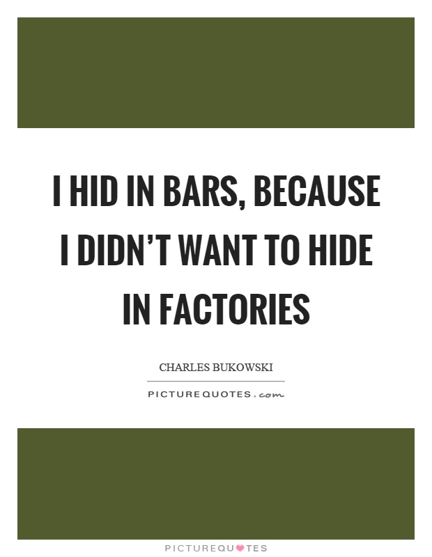 I hid in bars, because I didn't want to hide in factories Picture Quote #1