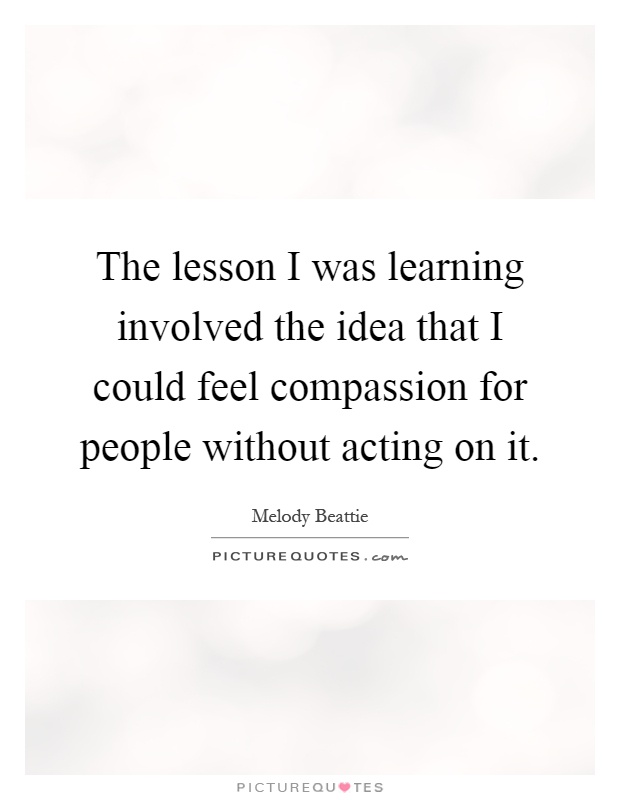 The lesson I was learning involved the idea that I could feel compassion for people without acting on it Picture Quote #1