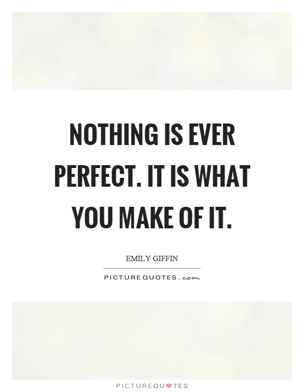 Nothing is ever perfect. It is what you make of it Picture Quote #1
