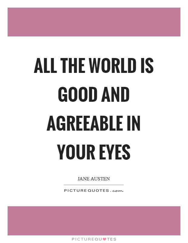 All the world is good and agreeable in your eyes Picture Quote #1