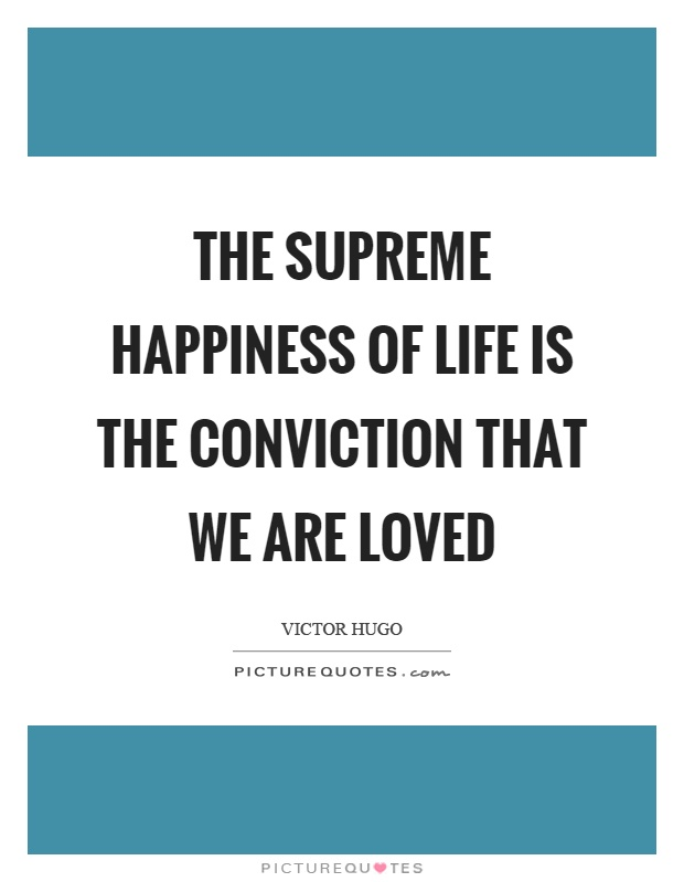 The supreme happiness of life is the conviction that we are loved Picture Quote #1