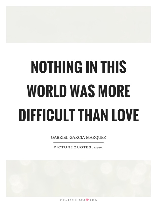 Nothing in this world was more difficult than love Picture Quote #1