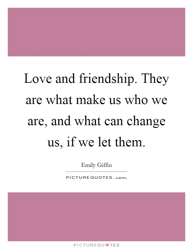 Love and friendship. They are what make us who we are, and what can change us, if we let them Picture Quote #1