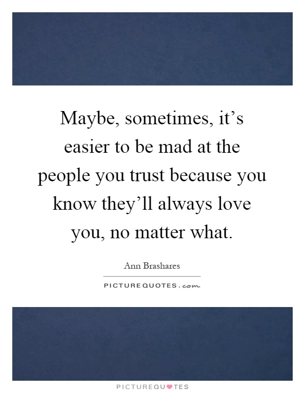 Maybe, sometimes, it's easier to be mad at the people you trust because you know they'll always love you, no matter what Picture Quote #1