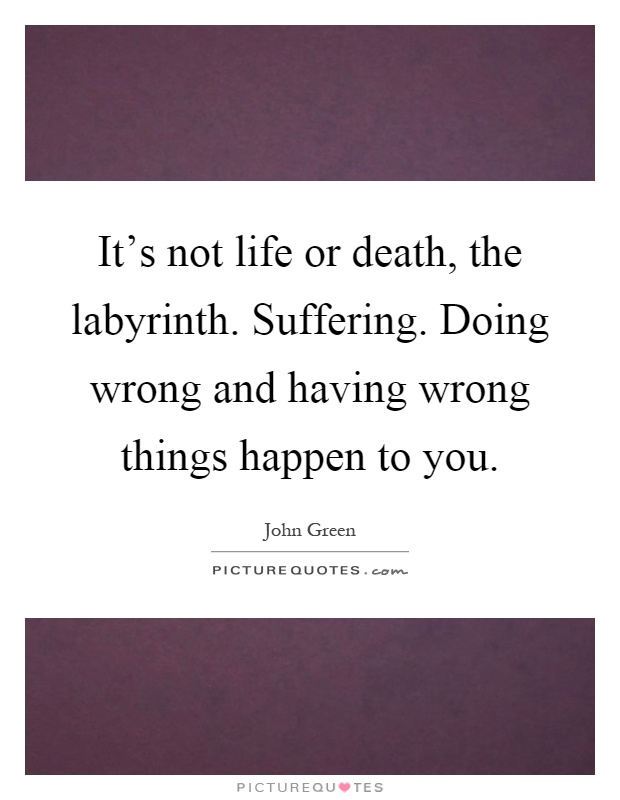 It's not life or death, the labyrinth. Suffering. Doing wrong and having wrong things happen to you Picture Quote #1