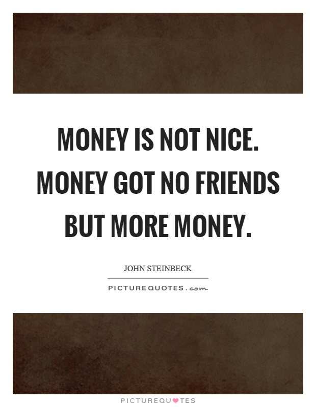 Money is not nice. Money got no friends but more money Picture Quote #1