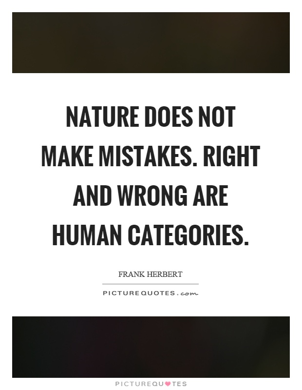 Nature does not make mistakes. Right and wrong are human categories Picture Quote #1
