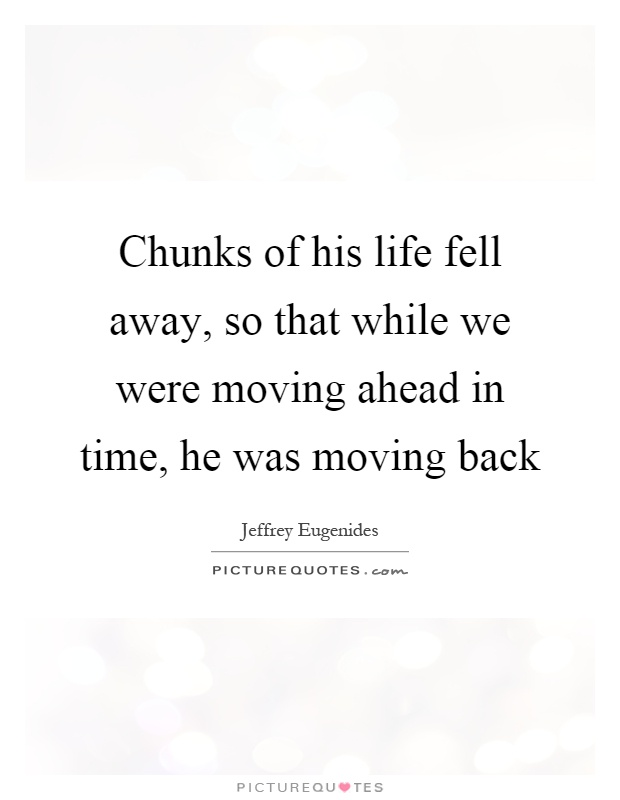 Chunks of his life fell away, so that while we were moving ahead in time, he was moving back Picture Quote #1