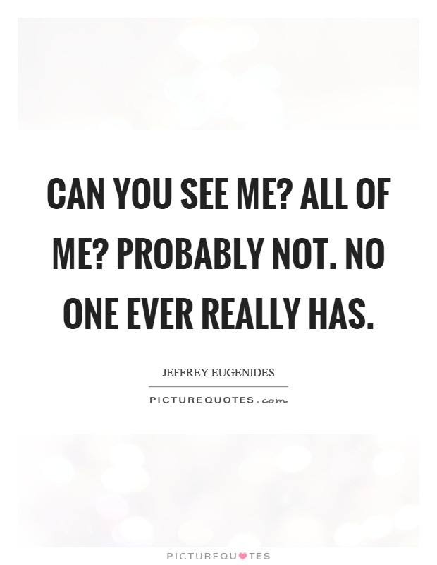 Can you see me? All of me? Probably not. No one ever really has Picture Quote #1