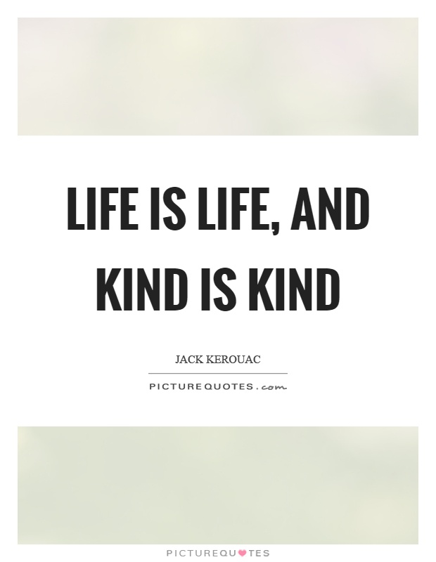 Life is life, and kind is kind Picture Quote #1