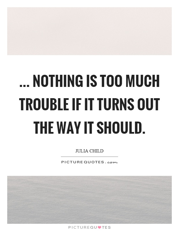 ... nothing is too much trouble if it turns out the way it should Picture Quote #1