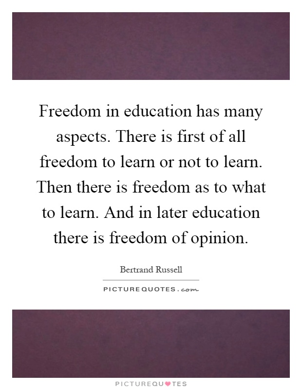 Freedom in education has many aspects. There is first of all freedom to learn or not to learn. Then there is freedom as to what to learn. And in later education there is freedom of opinion Picture Quote #1