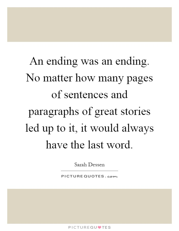 An ending was an ending. No matter how many pages of sentences and paragraphs of great stories led up to it, it would always have the last word Picture Quote #1