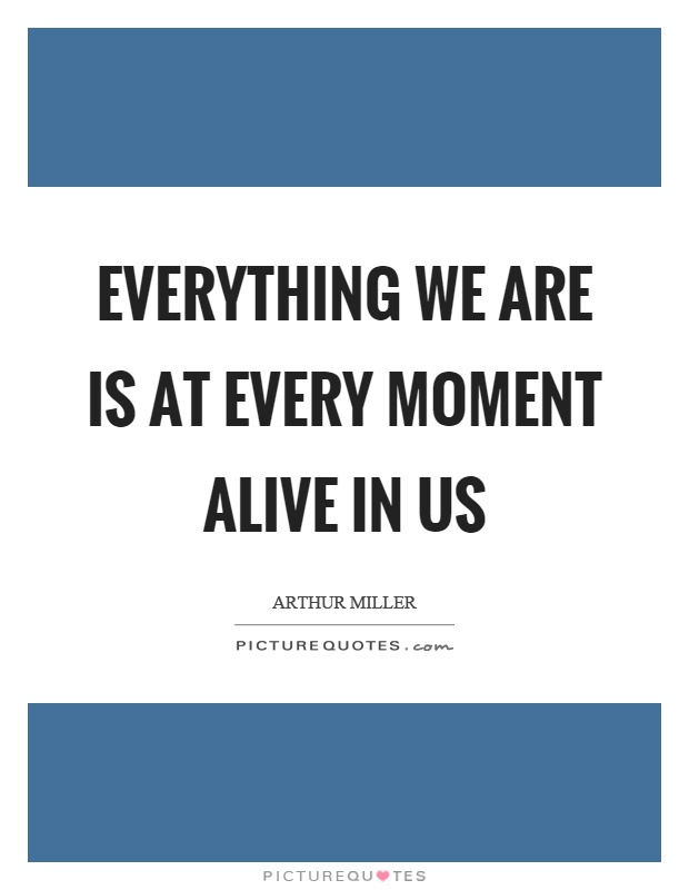 Everything we are is at every moment alive in us Picture Quote #1