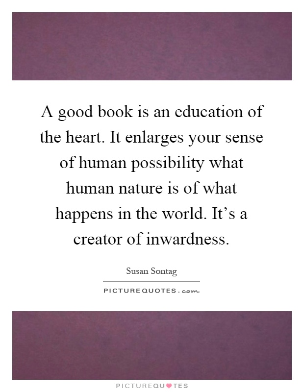 A good book is an education of the heart. It enlarges your sense of human possibility what human nature is of what happens in the world. It's a creator of inwardness Picture Quote #1